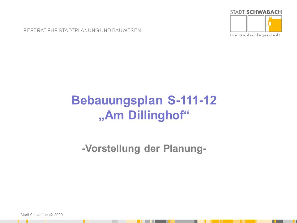 Stadt Schwabach © 2009 Ende 2012 – Aufstellungsbeschluss für einen Bebauungsplan S-111-12 Bauen für junge Familien mit der Durchführung einer frühzeitigen Öffentlichkeitsbeteiligung 21.01.2013-22.02.2013 REFERAT FÜR STADTPLANUNG UND BAUWESEN