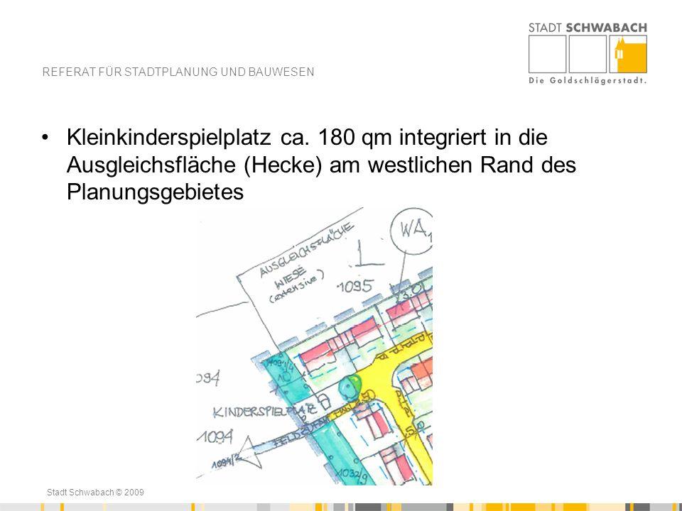 Stadt Schwabach © 2009 Kleinkinderspielplatz ca. 180 qm integriert in die Ausgleichsfläche (Hecke) am westlichen Rand des Planungsgebietes REFERAT FÜR