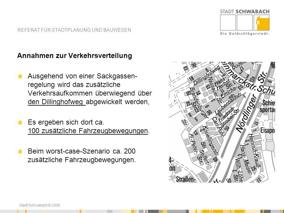 Stadt Schwabach © 2009 REFERAT FÜR STADTPLANUNG UND BAUWESEN Annahmen zur Verkehrsverteilung Ausgehend von einer Sackgassen- regelung wird das zusätzl