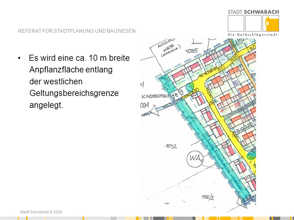 Stadt Schwabach © 2009 Es wird eine ca. 10 m breite Anpflanzfläche entlang der westlichen Geltungsbereichsgrenze angelegt. REFERAT FÜR STADTPLANUNG UN