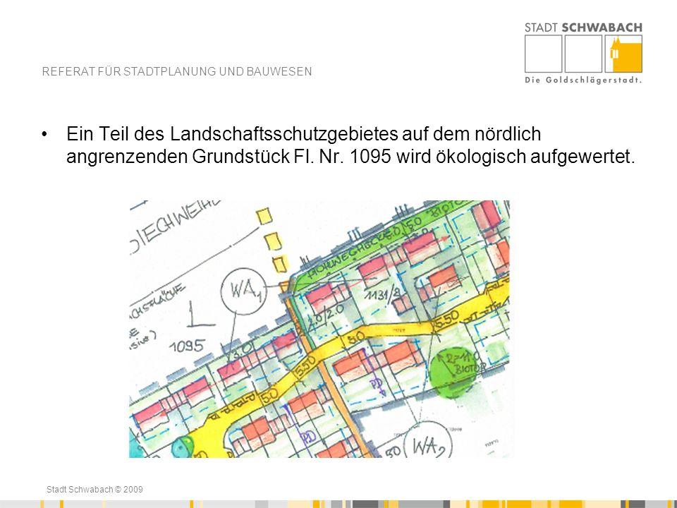 Stadt Schwabach © 2009 Ein Teil des Landschaftsschutzgebietes auf dem nördlich angrenzenden Grundstück Fl. Nr. 1095 wird ökologisch aufgewertet. REFER