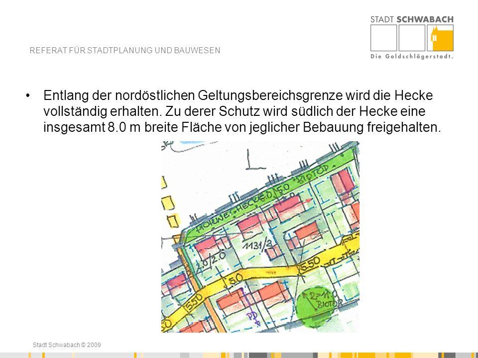 Stadt Schwabach © 2009 Entlang der nordöstlichen Geltungsbereichsgrenze wird die Hecke vollständig erhalten. Zu derer Schutz wird südlich der Hecke ei