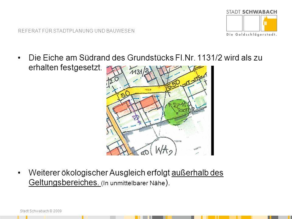 Stadt Schwabach © 2009 Die Eiche am Südrand des Grundstücks Fl.Nr. 1131/2 wird als zu erhalten festgesetzt. Weiterer ökologischer Ausgleich erfolgt au