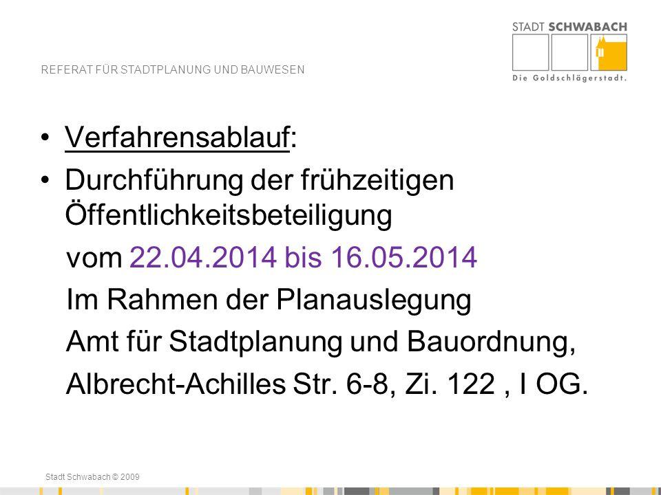 Stadt Schwabach © 2009 Verfahrensablauf: Durchführung der frühzeitigen Öffentlichkeitsbeteiligung vom 22.04.2014 bis 16.05.2014 Im Rahmen der Planausl