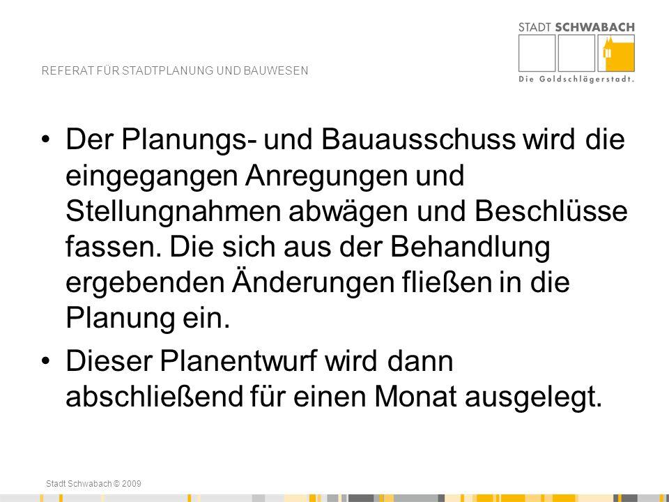 Stadt Schwabach © 2009 Der Planungs- und Bauausschuss wird die eingegangen Anregungen und Stellungnahmen abwägen und Beschlüsse fassen. Die sich aus d