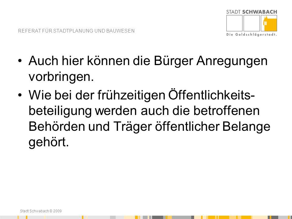 Stadt Schwabach © 2009 Auch hier können die Bürger Anregungen vorbringen. Wie bei der frühzeitigen Öffentlichkeits- beteiligung werden auch die betrof
