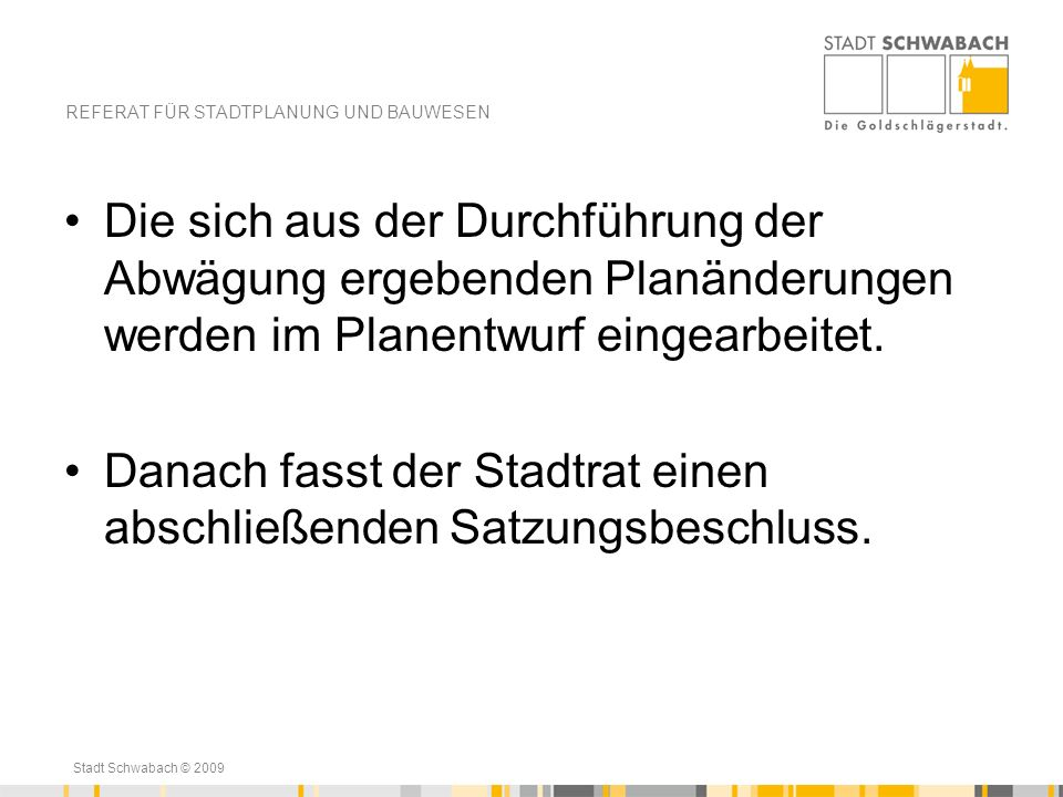 Stadt Schwabach © 2009 Die sich aus der Durchführung der Abwägung ergebenden Planänderungen werden im Planentwurf eingearbeitet. Danach fasst der Stad
