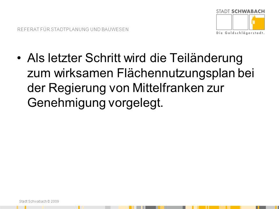 Stadt Schwabach © 2009 Als letzter Schritt wird die Teiländerung zum wirksamen Flächennutzungsplan bei der Regierung von Mittelfranken zur Genehmigung