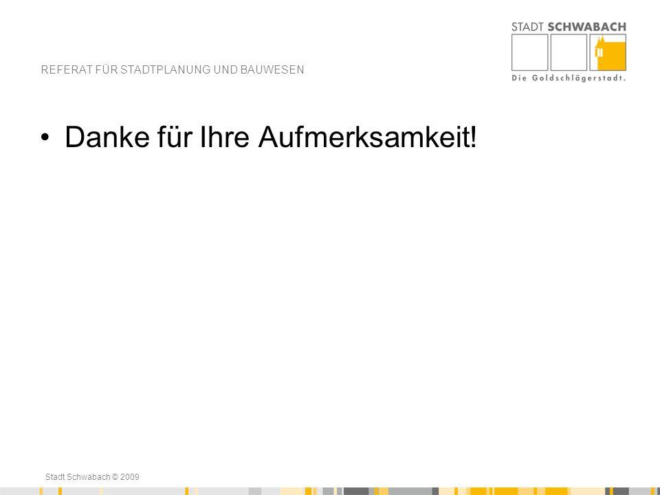 Stadt Schwabach © 2009 Danke für Ihre Aufmerksamkeit! REFERAT FÜR STADTPLANUNG UND BAUWESEN