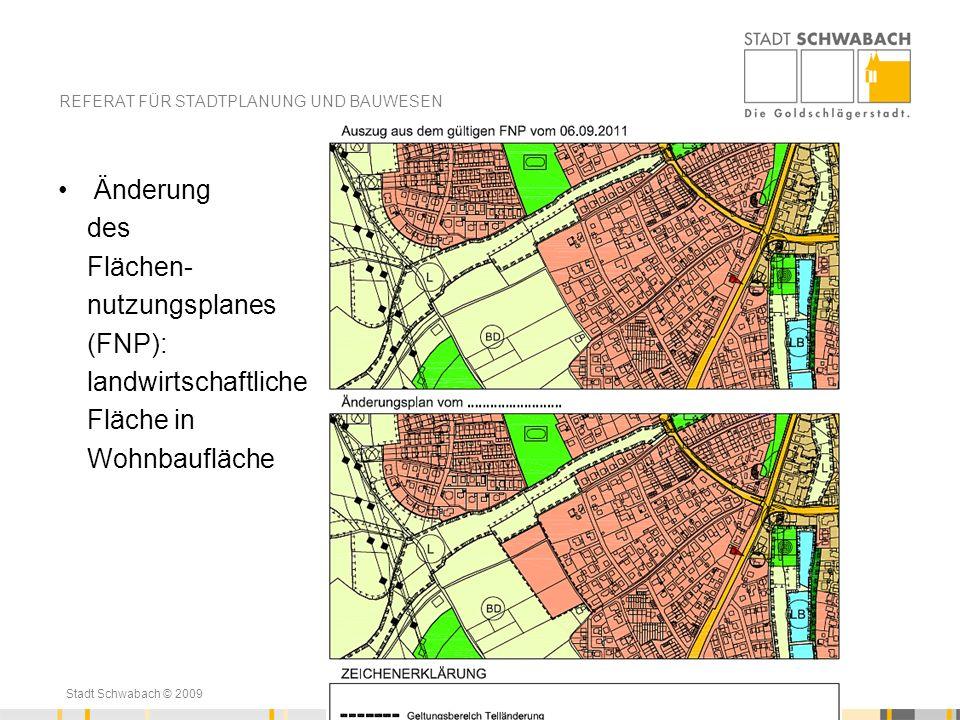 Stadt Schwabach © 2009 Änderung des Flächen- nutzungsplanes (FNP): landwirtschaftliche Fläche in Wohnbaufläche REFERAT FÜR STADTPLANUNG UND BAUWESEN