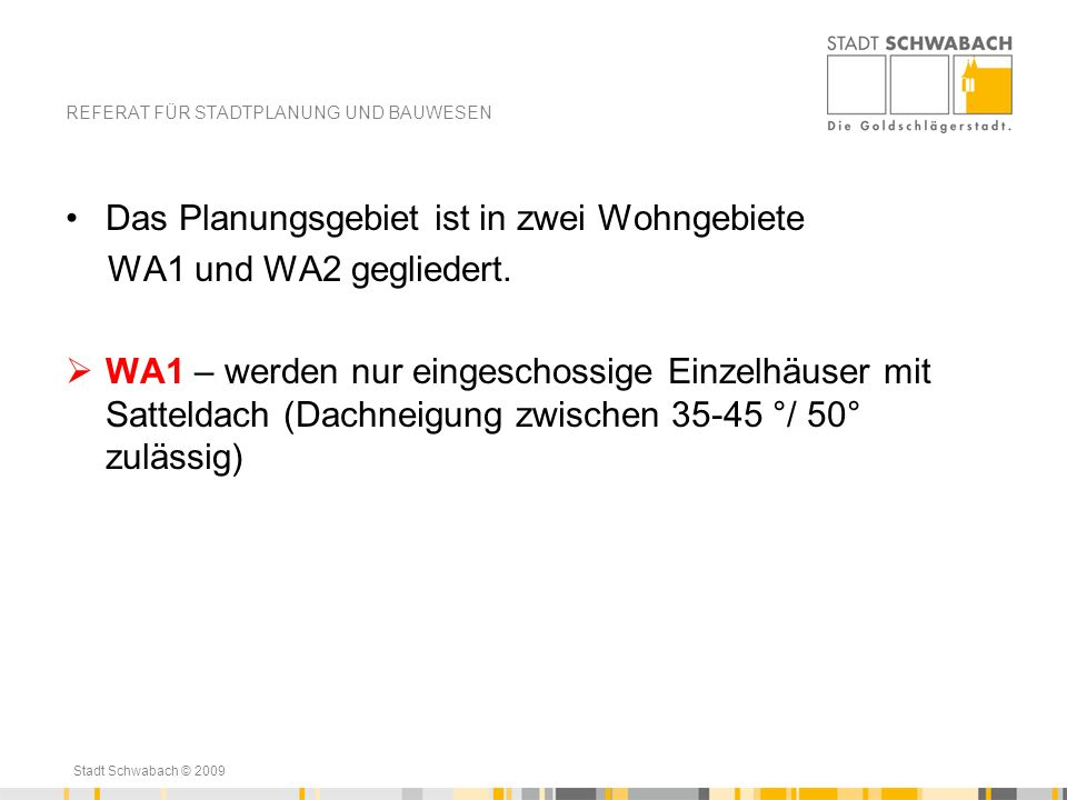 Stadt Schwabach © 2009 Das Planungsgebiet ist in zwei Wohngebiete WA1 und WA2 gegliedert. WA1 – werden nur eingeschossige Einzelhäuser mit Satteldach