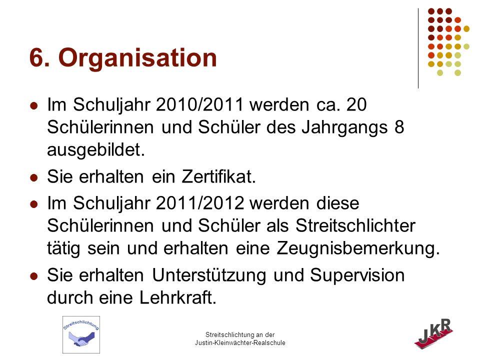 Streitschlichtung an der Justin-Kleinwächter-Realschule 6. Organisation Im Schuljahr 2010/2011 werden ca. 20 Schülerinnen und Schüler des Jahrgangs 8