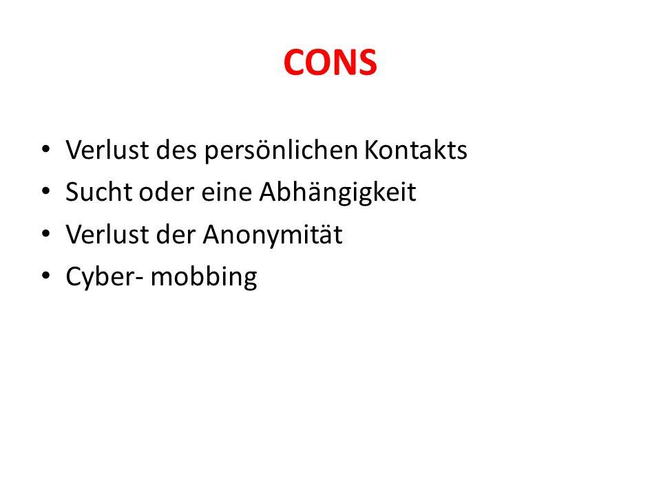 CONS Verlust des persönlichen Kontakts Sucht oder eine Abhängigkeit Verlust der Anonymität Cyber- mobbing