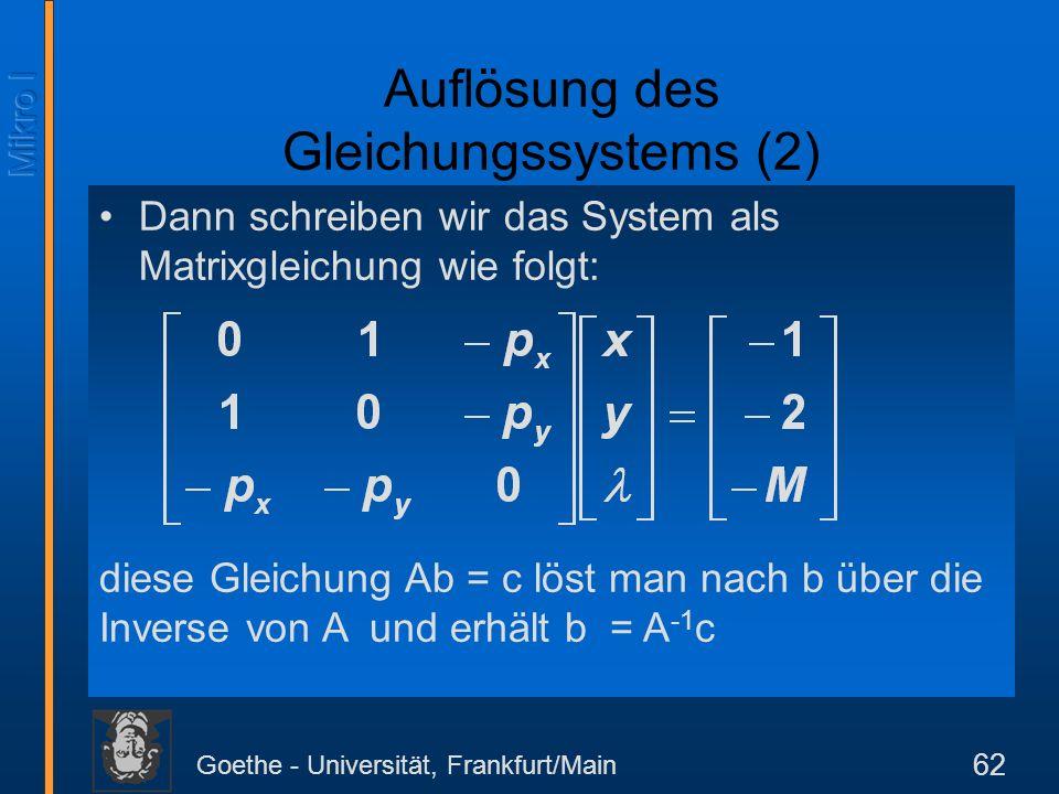 Goethe - Universität, Frankfurt/Main 62 Dann schreiben wir das System als Matrixgleichung wie folgt: Auflösung des Gleichungssystems (2) diese Gleichu