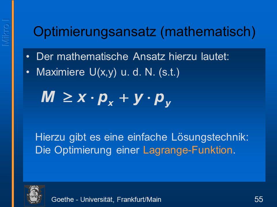 Goethe - Universität, Frankfurt/Main 55 Der mathematische Ansatz hierzu lautet: Maximiere U(x,y) u. d. N. (s.t.) Optimierungsansatz (mathematisch) Hie