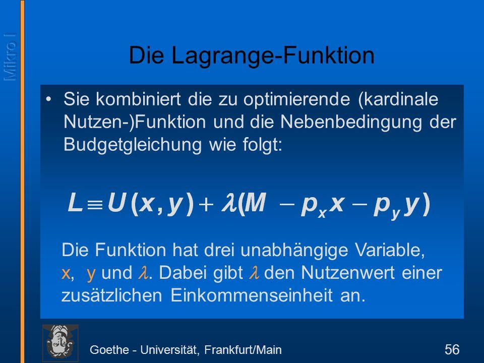 Goethe - Universität, Frankfurt/Main 56 Sie kombiniert die zu optimierende (kardinale Nutzen-)Funktion und die Nebenbedingung der Budgetgleichung wie