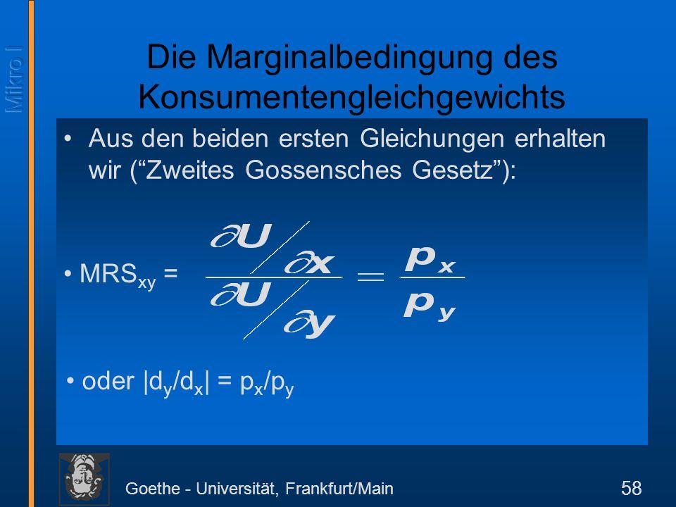 Goethe - Universität, Frankfurt/Main 58 Aus den beiden ersten Gleichungen erhalten wir (Zweites Gossensches Gesetz): Die Marginalbedingung des Konsume