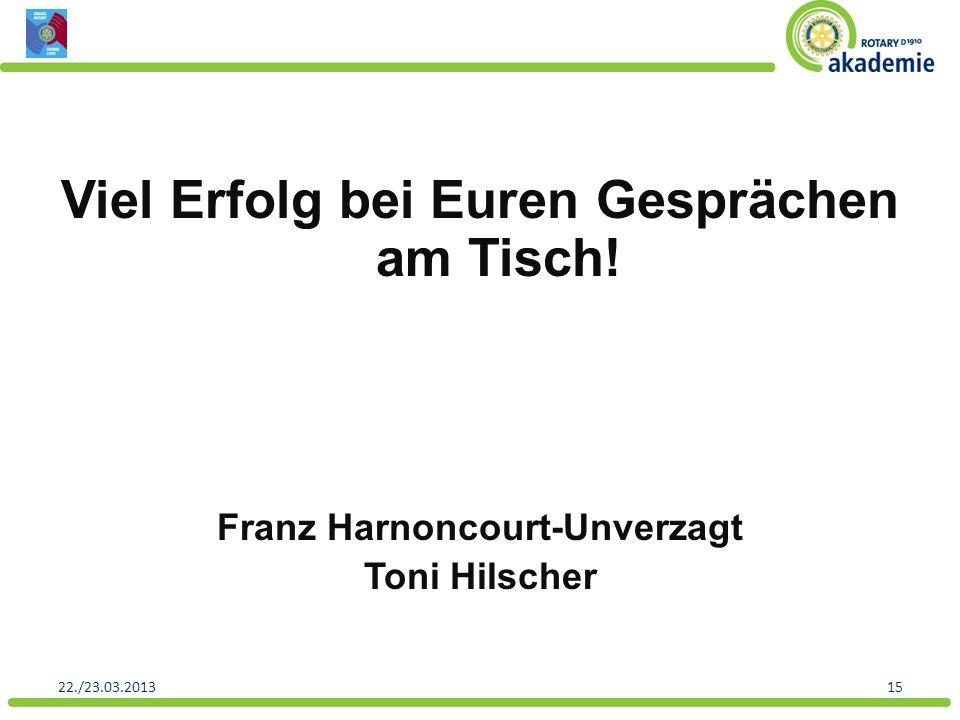 Viel Erfolg bei Euren Gesprächen am Tisch! Franz Harnoncourt-Unverzagt Toni Hilscher 1522./23.03.2013