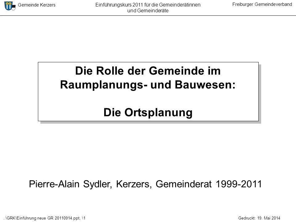 ..\GRK\Einführung neue GR 20110914.ppt, \1 Gemeinde Kerzers Freiburger Gemeindeverband Gedruckt: 19. Mai 2014 Einführungskurs 2011 für die Gemeinderät