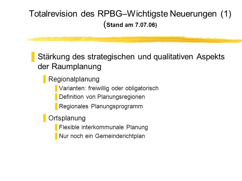 Totalrevision des RPBG–Wichtigste Neuerungen (1) ( Stand am 7.07.06) Stärkung des strategischen und qualitativen Aspekts der Raumplanung Regionalplanu