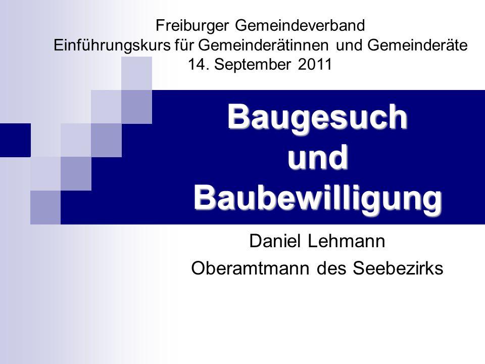 Baugesuch und Baubewilligung Daniel Lehmann Oberamtmann des Seebezirks Freiburger Gemeindeverband Einführungskurs für Gemeinderätinnen und Gemeinderät