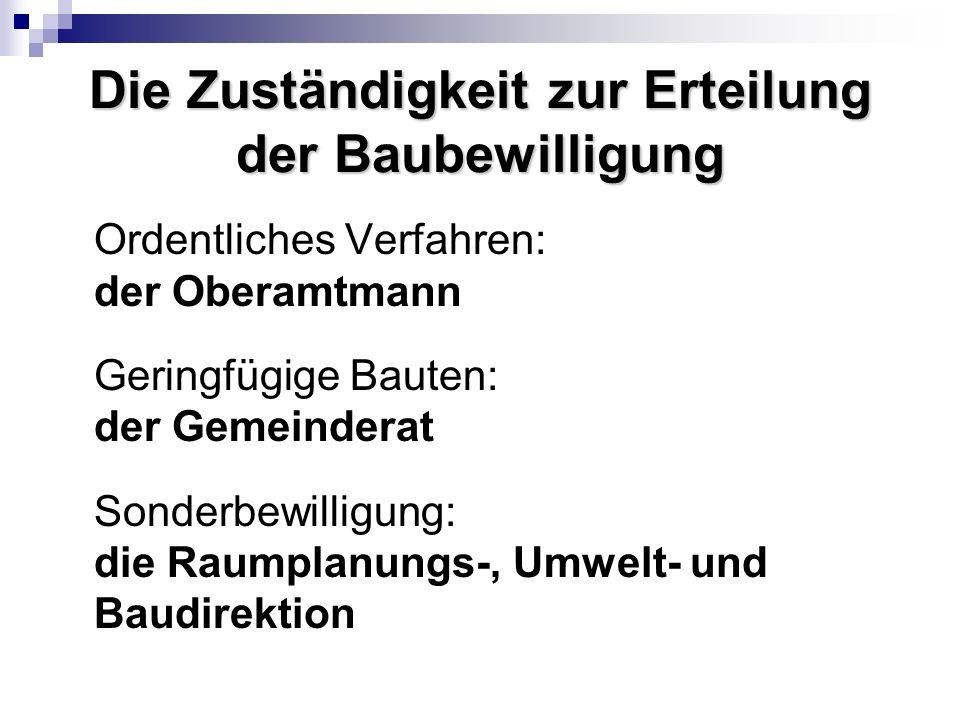 Die Zuständigkeit zur Erteilung der Baubewilligung Ordentliches Verfahren: der Oberamtmann Geringfügige Bauten: der Gemeinderat Sonderbewilligung: die