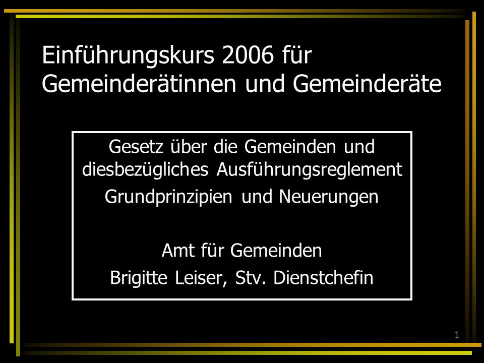 1 Einführungskurs 2006 für Gemeinderätinnen und Gemeinderäte Gesetz über die Gemeinden und diesbezügliches Ausführungsreglement Grundprinzipien und Neuerungen Amt für Gemeinden Brigitte Leiser, Stv.