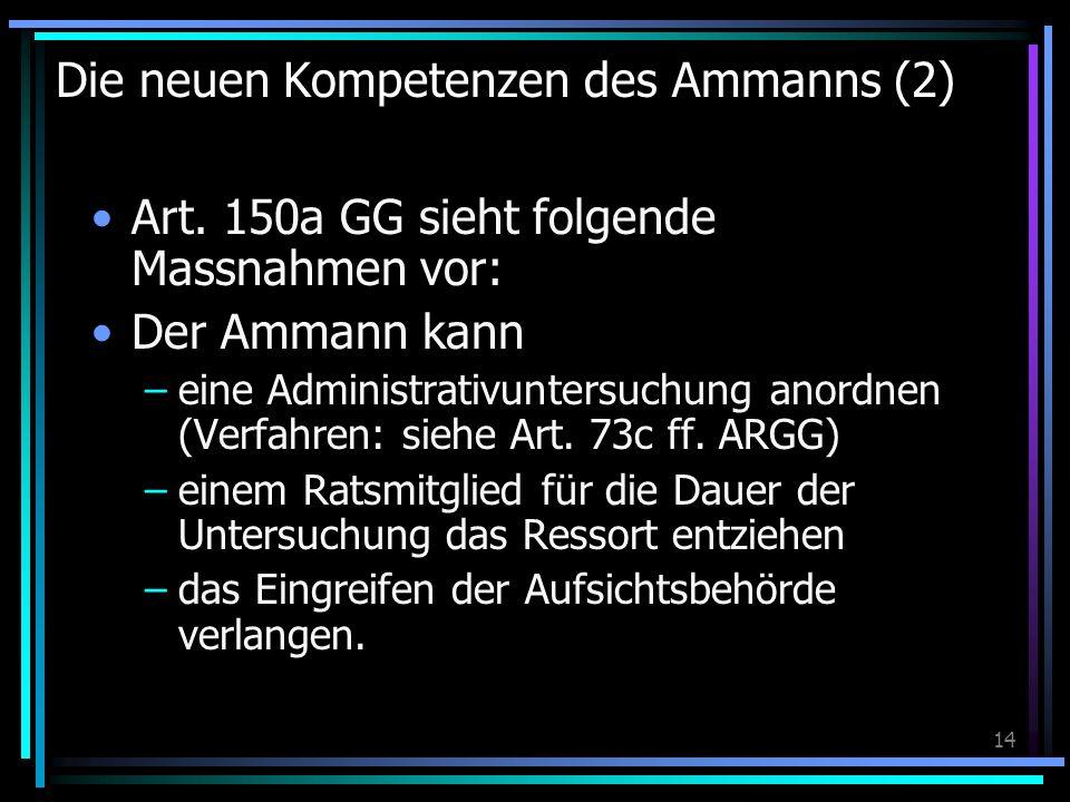 14 Die neuen Kompetenzen des Ammanns (2) Art. 150a GG sieht folgende Massnahmen vor: Der Ammann kann –eine Administrativuntersuchung anordnen (Verfahr