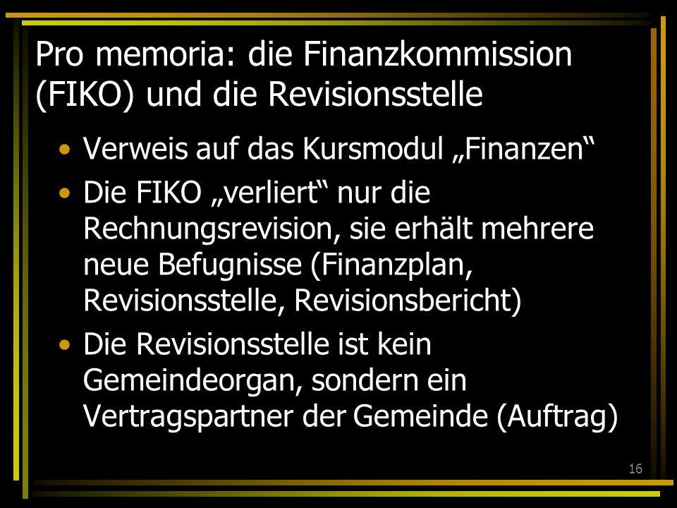 16 Pro memoria: die Finanzkommission (FIKO) und die Revisionsstelle Verweis auf das Kursmodul Finanzen Die FIKO verliert nur die Rechnungsrevision, sie erhält mehrere neue Befugnisse (Finanzplan, Revisionsstelle, Revisionsbericht) Die Revisionsstelle ist kein Gemeindeorgan, sondern ein Vertragspartner der Gemeinde (Auftrag)