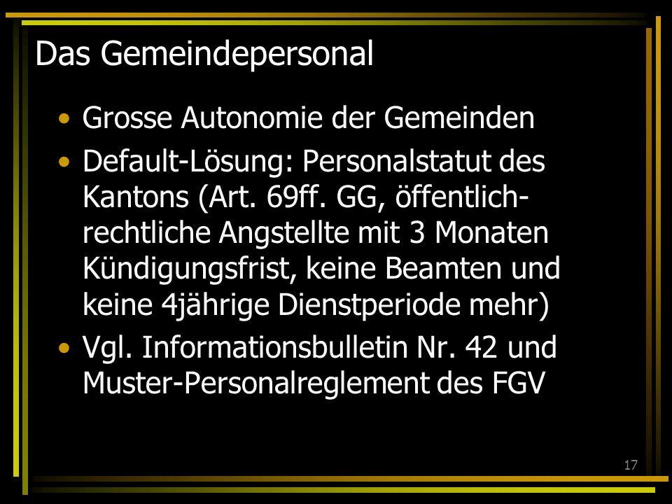 17 Das Gemeindepersonal Grosse Autonomie der Gemeinden Default-Lösung: Personalstatut des Kantons (Art. 69ff. GG, öffentlich- rechtliche Angstellte mi