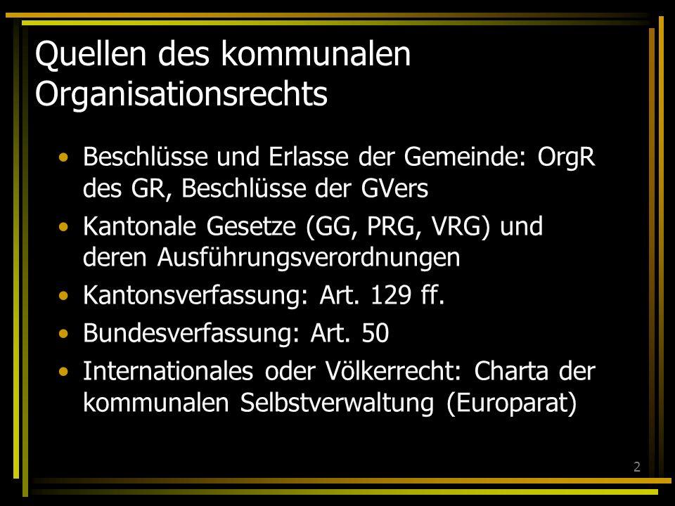 2 Quellen des kommunalen Organisationsrechts Beschlüsse und Erlasse der Gemeinde: OrgR des GR, Beschlüsse der GVers Kantonale Gesetze (GG, PRG, VRG) und deren Ausführungsverordnungen Kantonsverfassung: Art.