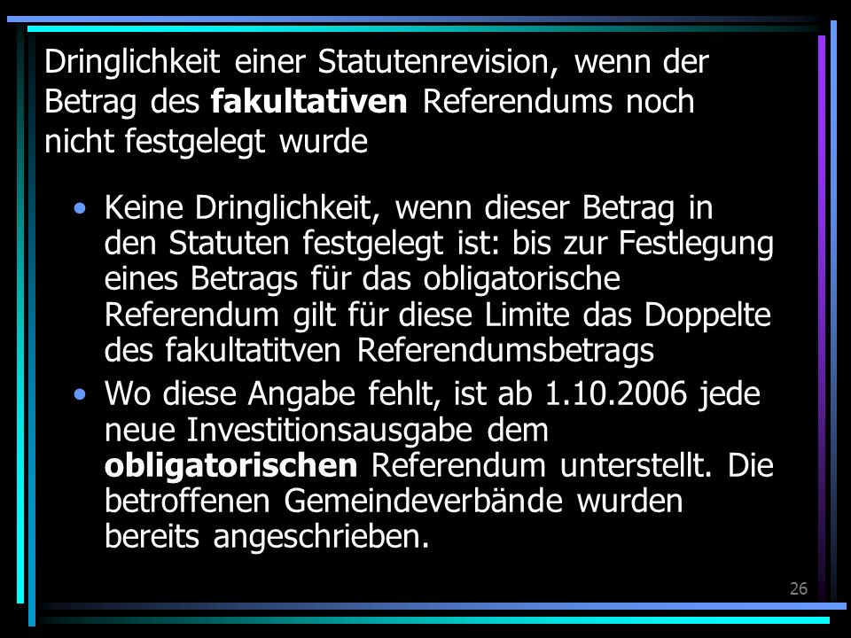 26 Dringlichkeit einer Statutenrevision, wenn der Betrag des fakultativen Referendums noch nicht festgelegt wurde Keine Dringlichkeit, wenn dieser Betrag in den Statuten festgelegt ist: bis zur Festlegung eines Betrags für das obligatorische Referendum gilt für diese Limite das Doppelte des fakultatitven Referendumsbetrags Wo diese Angabe fehlt, ist ab 1.10.2006 jede neue Investitionsausgabe dem obligatorischen Referendum unterstellt.