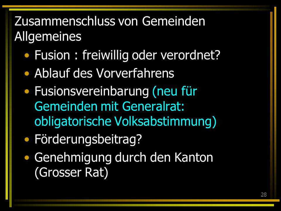 28 Zusammenschluss von Gemeinden Allgemeines Fusion : freiwillig oder verordnet.