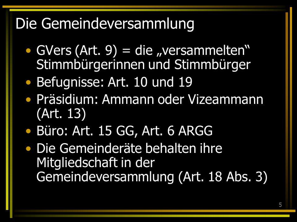 5 Die Gemeindeversammlung GVers (Art. 9) = die versammelten Stimmbürgerinnen und Stimmbürger Befugnisse: Art. 10 und 19 Präsidium: Ammann oder Vizeamm