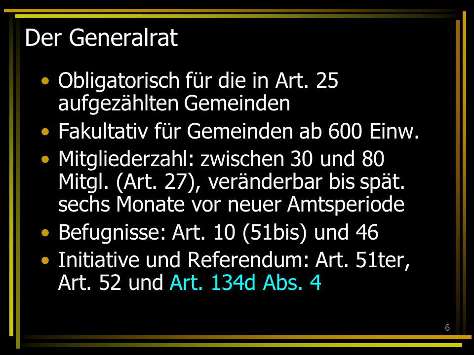 6 Der Generalrat Obligatorisch für die in Art. 25 aufgezählten Gemeinden Fakultativ für Gemeinden ab 600 Einw. Mitgliederzahl: zwischen 30 und 80 Mitg