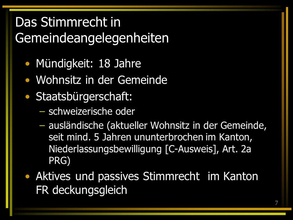 7 Das Stimmrecht in Gemeindeangelegenheiten Mündigkeit: 18 Jahre Wohnsitz in der Gemeinde Staatsbürgerschaft: –schweizerische oder –ausländische (aktueller Wohnsitz in der Gemeinde, seit mind.