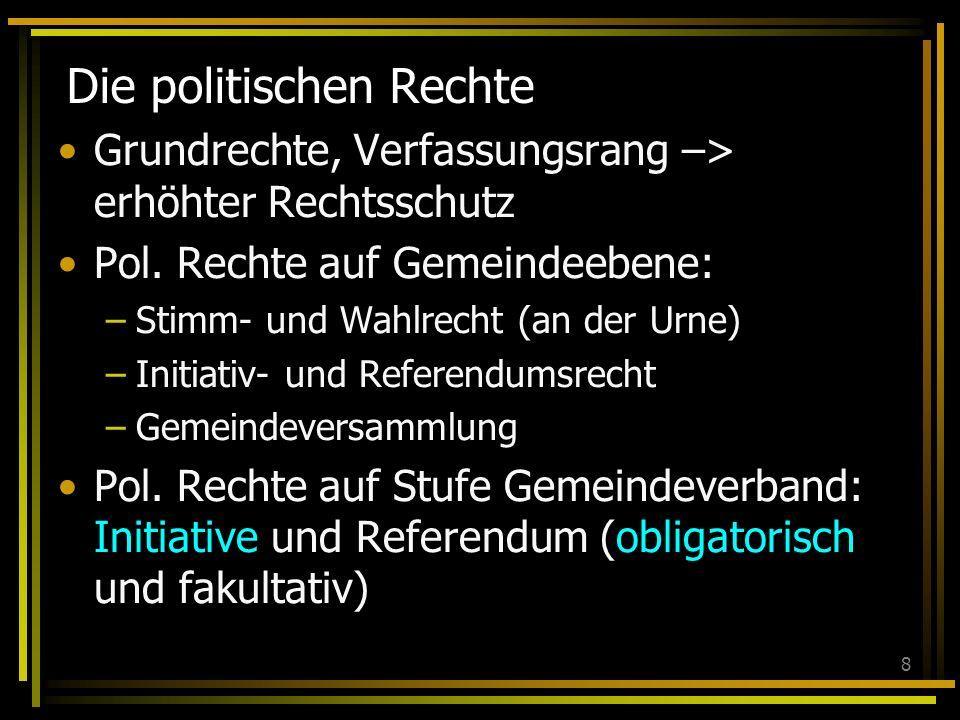 8 Die politischen Rechte Grundrechte, Verfassungsrang –> erhöhter Rechtsschutz Pol. Rechte auf Gemeindeebene: –Stimm- und Wahlrecht (an der Urne) –Ini