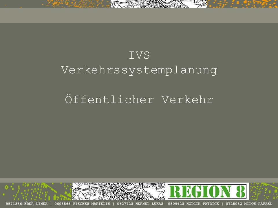 IVS Verkehrssystemplanung Öffentlicher Verkehr 9571336 EDER LINDA | 0603563 FISCHER MARIELIS | 0627723 HERNDL LUKAS 0509423 HOLCIK PATRICK | 0725032 M