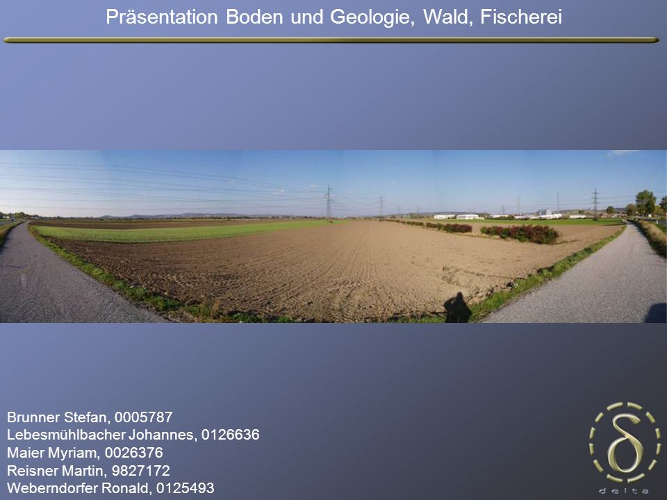 Präsentation Boden und Geologie, Wald, Fischerei Brunner Stefan, 0005787 Lebesmühlbacher Johannes, 0126636 Maier Myriam, 0026376 Reisner Martin, 9827172 Weberndorfer Ronald, 0125493
