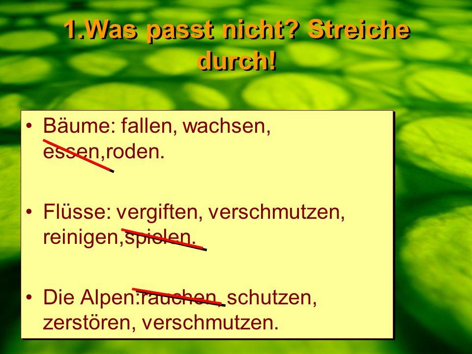 1.Was passt nicht.Streiche durch. Bäume: fallen, wachsen, essen,roden.