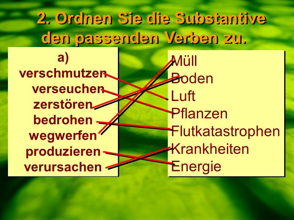 2. Ordnen Sie die Substantive den passenden Verben zu. 2. Ordnen Sie die Substantive den passenden Verben zu. a) verschmutzen verseuchen zerstören bed