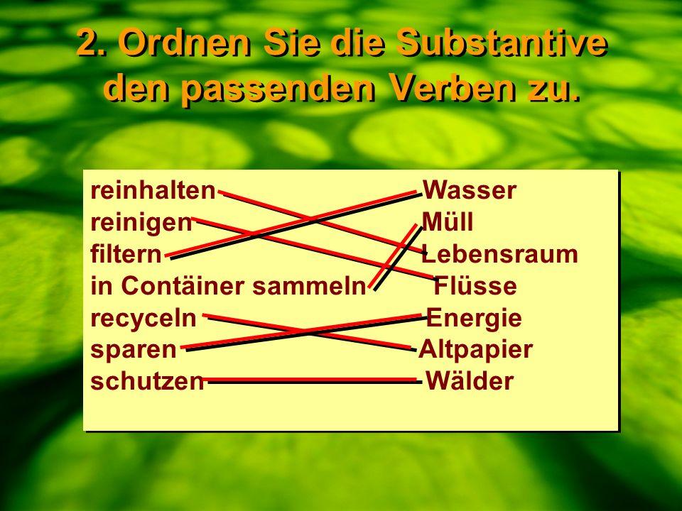 2. Ordnen Sie die Substantive den passenden Verben zu. reinhalten Wasser reinigen Müll filtern Lebensraum in Contäiner sammeln Flüsse recyceln Energie
