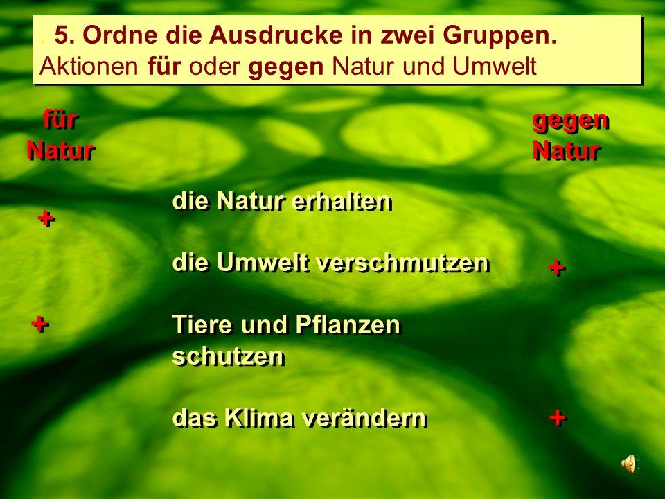 . 5. Ordne die Ausdrucke in zwei Gruppen. Aktionen für oder gegen Natur und Umwelt. 5. Ordne die Ausdrucke in zwei Gruppen. Aktionen für oder gegen Na