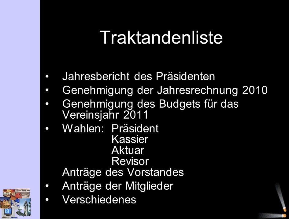 Traktandenliste Jahresbericht des Präsidenten Genehmigung der Jahresrechnung 2010 Genehmigung des Budgets für das Vereinsjahr 2011 Wahlen: Präsident K