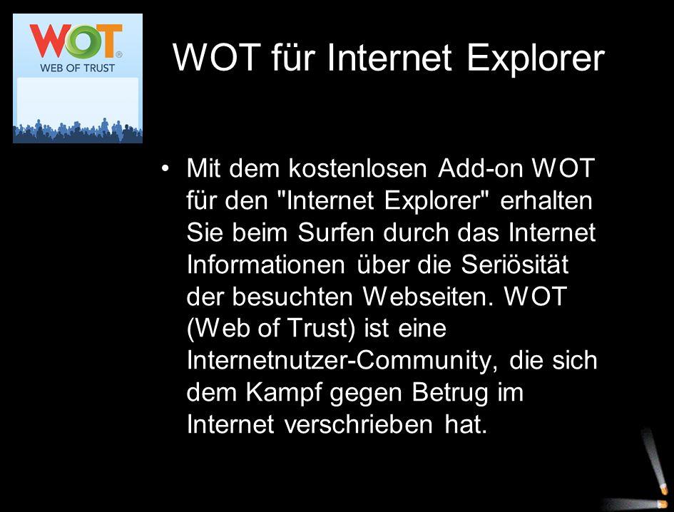 WOT für Internet Explorer Mit dem kostenlosen Add-on WOT für den Internet Explorer erhalten Sie beim Surfen durch das Internet Informationen über die Seriösität der besuchten Webseiten.