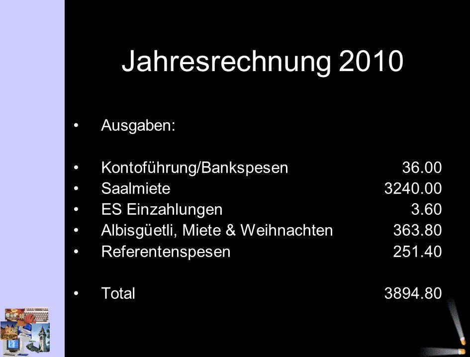 Jahresrechnung 2010 Ausgaben: Kontoführung/Bankspesen36.00 Saalmiete3240.00 ES Einzahlungen3.60 Albisgüetli, Miete & Weihnachten363.80 Referentenspesen251.40 Total3894.80