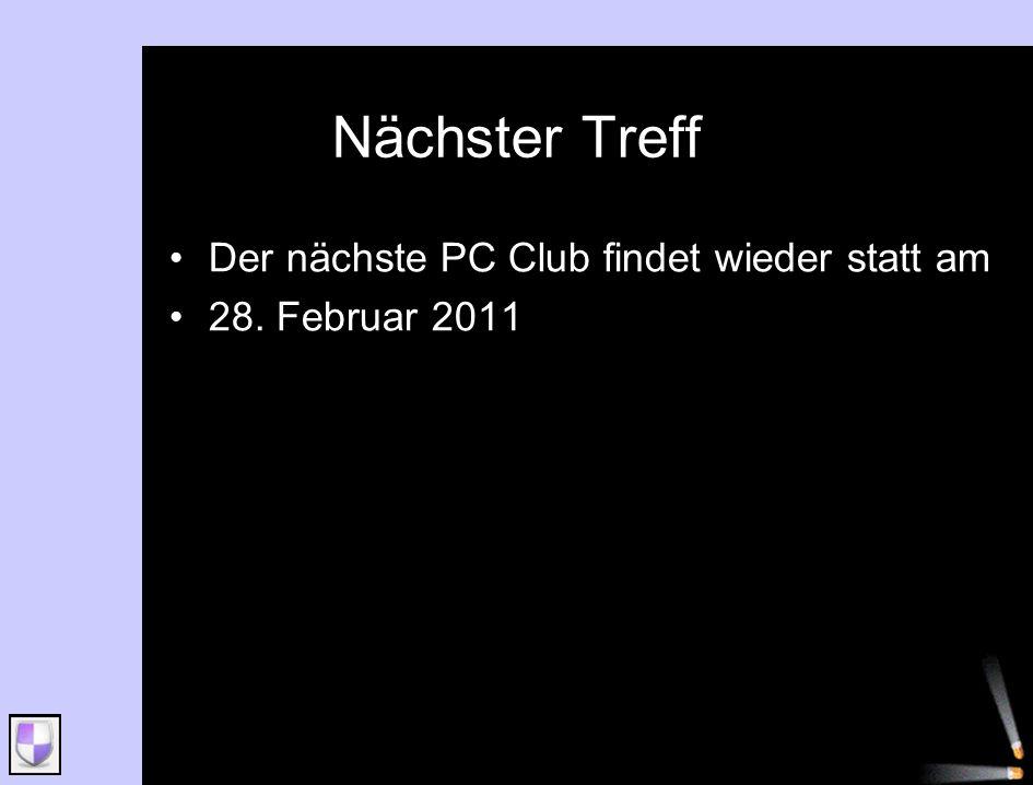 Nächster Treff Der nächste PC Club findet wieder statt am 28. Februar 2011