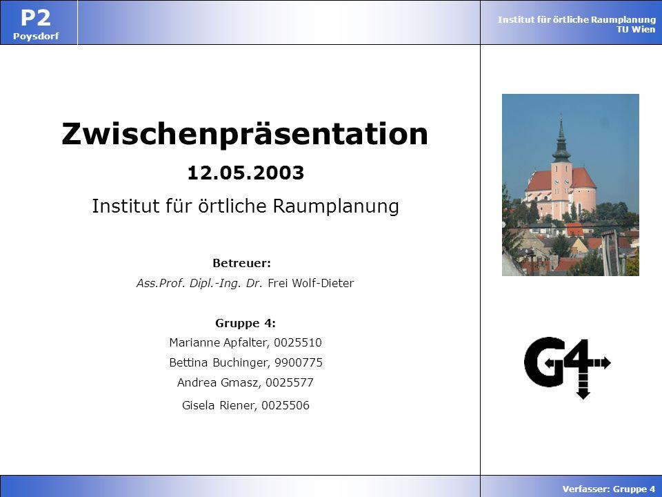 Institut für örtliche Raumplanung TU Wien P2 Poysdorf Verfasser: Gruppe 4 Zwischenpräsentation 12.05.2003 Institut für örtliche Raumplanung Betreuer: Ass.Prof.