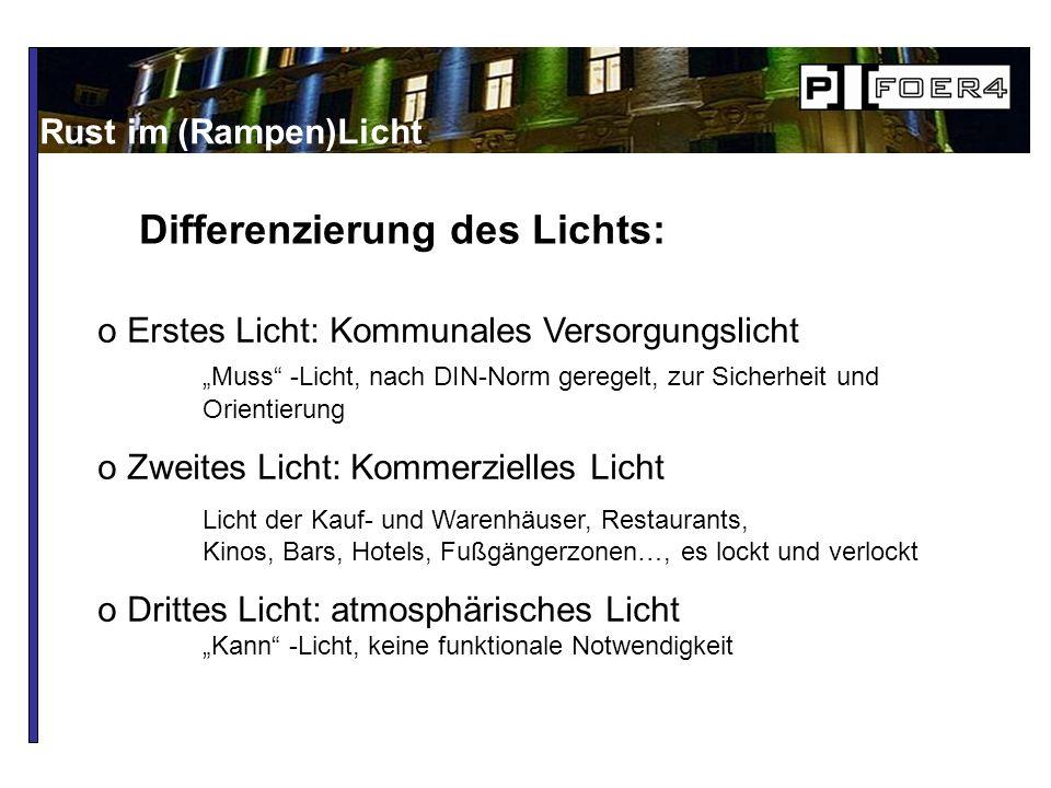 Differenzierung des Lichts: Rust im (Rampen)Licht o Erstes Licht: Kommunales Versorgungslicht Muss -Licht, nach DIN-Norm geregelt, zur Sicherheit und Orientierung o Zweites Licht: Kommerzielles Licht Licht der Kauf- und Warenhäuser, Restaurants, Kinos, Bars, Hotels, Fußgängerzonen…, es lockt und verlockt o Drittes Licht: atmosphärisches Licht Kann -Licht, keine funktionale Notwendigkeit