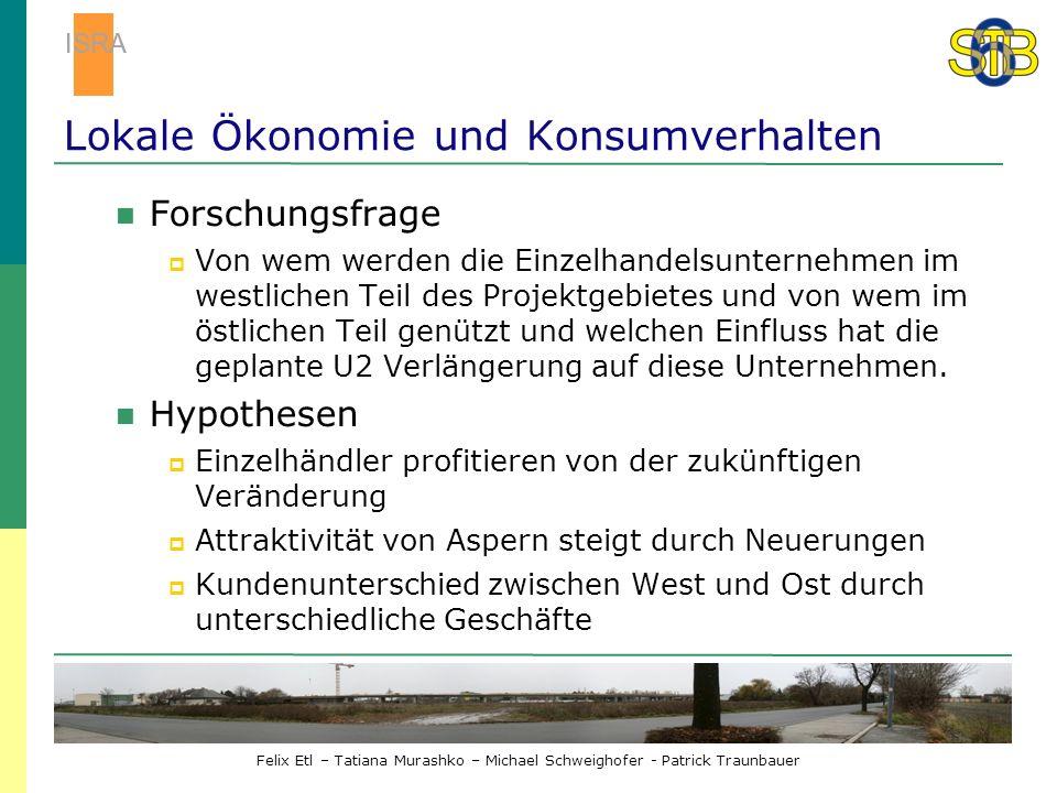 Felix Etl – Tatiana Murashko – Michael Schweighofer - Patrick Traunbauer Lokale Ökonomie und Konsumverhalten Forschungsfrage Von wem werden die Einzelhandelsunternehmen im westlichen Teil des Projektgebietes und von wem im östlichen Teil genützt und welchen Einfluss hat die geplante U2 Verlängerung auf diese Unternehmen.